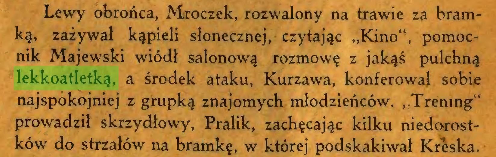 """(...) Lewy obrońca, Mroczek, rozwalony na trawie za bramką, zażywał kąpieli słonecznej, czytając """"Kino"""", pomocnik Majewski wiódł salonową rozmowę z jakąś pulchną lekkoatletką, a środek ataku, Kurzawa, konferował sobie najspokojniej z grupką znajomych młodzieńców. """"Trening"""" prowadził skrzydłowy, Pralik, zachęcając kilku niedorostków do strzałów na bramkę, w której podskakiwał Kreska..."""