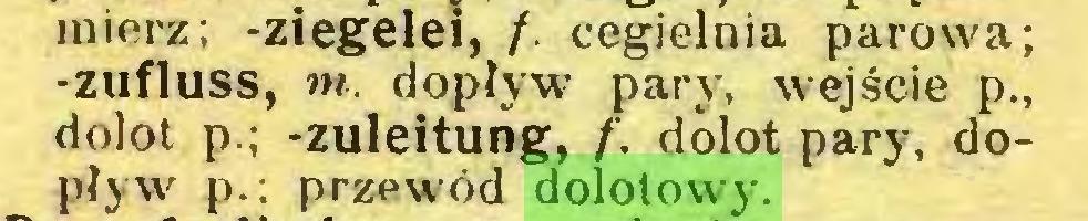 (...) mierz; -Ziegelei, /. cegielnia parowo; -Zufluss, tn. dopływ pary, wejście p., dolot p.; -Zuleitung, f. dolot pary, dopływ p.; przewód dolotowy...