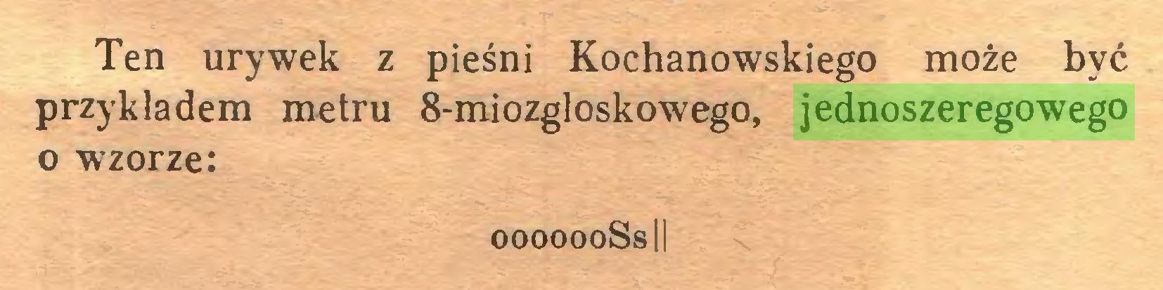 (...) Ten urywek z pieśni Kochanowskiego może być przykładem metru 8-miozgloskowego, jednoszeregowego o wzorze: ooooooSsIi...