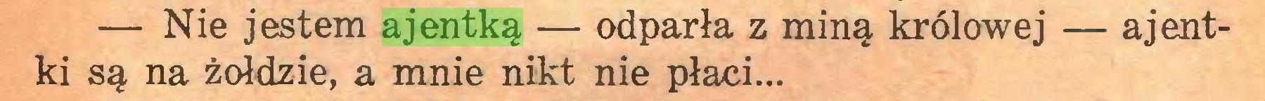 (...) — Nie jestem ajentką — odparła z miną królowej — ajentki są na żołdzie, a mnie nikt nie płaci...