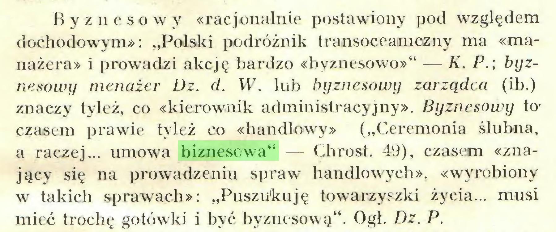"""(...) Byznc s o w y «racjonalnie postawiony pod względem dochodowym»: """"Polski podróżnik transoceaniczny ma «manażcra» i prowadzi akcję bardzo «byznesowo»"""" — K. P.\ byznesowy menażer Dz. d. W. lub byznesowy zarządca (ib.) znaczy tyleż, co «kierownik administracyjny». Byznesowy toczasem prawie tyleż co «handlowy» (""""Ceremonia ślubna, a raczej... umowa biznesowa"""" — Chrost. 49), czasem «znający się na prowadzeniu spraw handlowych», «wyrobiony w takich sprawach»: """"Puszukuję towarzyszki życia... musi mieć trochę gotówki i być byznesową"""". Ogl. Dz. P..."""
