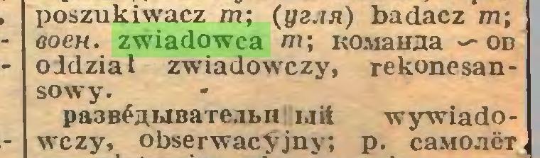 (...) poszukiwacz m; (ya.ni) badacz m; ooch. zwiadowca m; KOiuanaa — od oddział zwiadowczy, rekonesansowy. pa3BĆgbiBaTe.ibn uit wywiadowczy, obserwacyjny; p. caMOucT...
