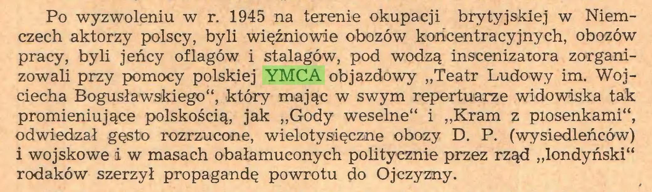 """(...) Po wyzwoleniu w r. 1945 na terenie okupacji brytyjskiej w Niemczech aktorzy polscy, byli więźniowie obozów koncentracyjnych, obozów pracy, byli jeńcy oflagów i stalagów, pod wodzą inscenizatora zorganizowali przy pomocy polskiej YMCA objazdowy """"Teatr Ludowy im. Wojciecha Bogusławskiego"""", który mając w swym repertuarze widowiska tak promieniujące polskością, jak """"Gody weselne"""" i """"Kram z piosenkami"""", odwiedzał gęsto rozrzucone, wielotysięczne obozy D. P. (wysiedleńców) i wojskowe i w masach obałamuconych politycznie przez rząd """"londyński"""" rodaków szerzył propagandę powrotu do Ojczyzny..."""