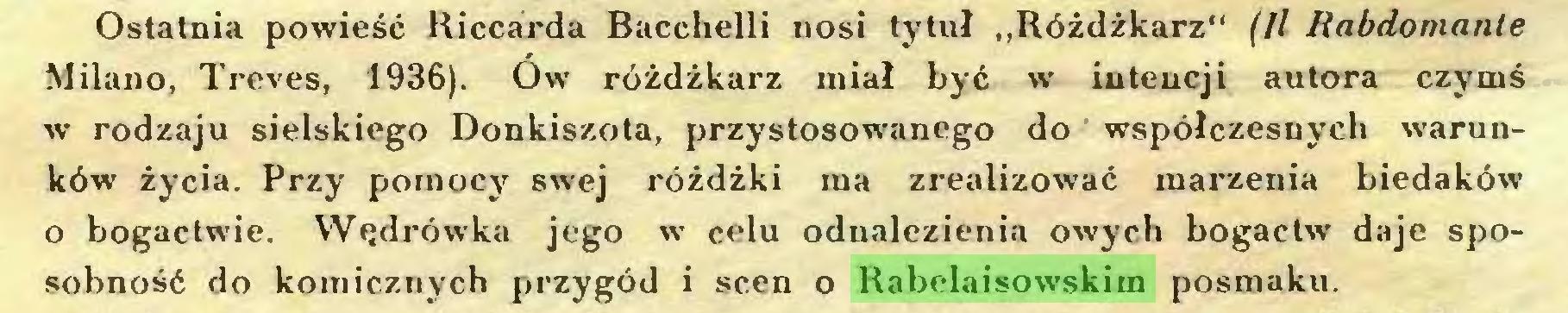 """(...) Ostatnia powieść Kiccarda Bacchelli nosi tytuł """"Różdżkarz"""" (II Rabdomante Milano, Treves, 1936). Ów różdżkarz miał być w intencji autora czymś w rodzaju sielskiego Donkiszota, przystosowanego do współczesnych warunków życia. Przy pomocy swej różdżki ma zrealizować marzenia biedaków o bogactwie. Wędrówka jego w celu odnalezienia owych bogactw daje sposobność do komicznych przygód i scen o Rabelaisowskim posmaku..."""