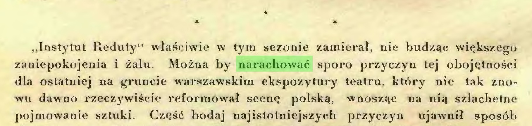 """(...) * * * """"Instytut Reduty"""" właściwie w tym sezonie zamierał, nie budząc większego zaniepokojenia i żabi. Można by narachować sporo przyczyn tej obojętności dla ostatniej na gruncie warszawskim ekspozytury teatru, który nie tak znowu dawno rzeczywiście reformował scenę polską, wnosząc na nią szlachetne pojmowanie sztuki. Część bodaj najistotniejszych przyczyn ujawnił sposób..."""