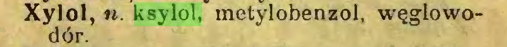 (...) Xylol, u. ksylol, metylobenzol, węglowodór...
