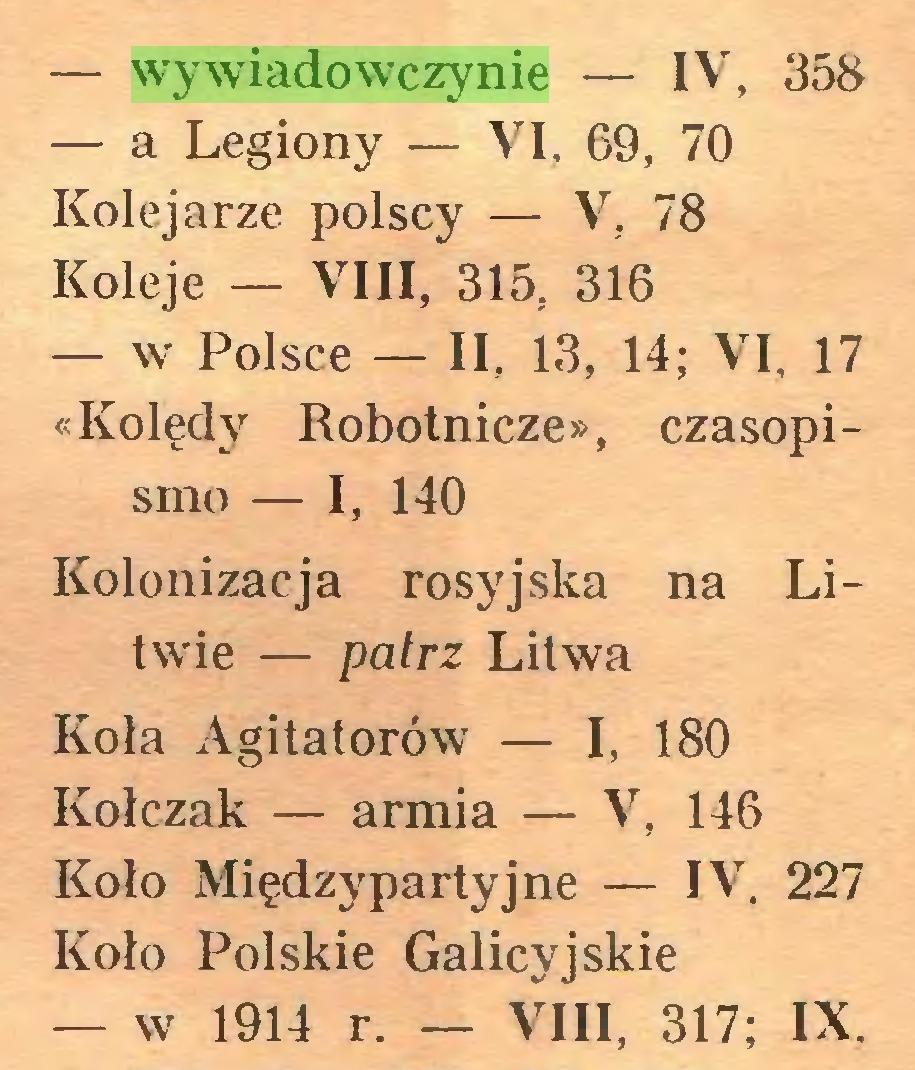 (...) — wywiadowczynie — IV, 358 — a Legiony — VI, 69, 70 Kolejarze polscy — V, 78 Koleje — VIII, 315, 316 — w Polsce — II, 13, 14; VI, 17 «Kolędy Robotnicze», czasopismo — I, 140 Kolonizacja rosyjska na Litwie — patrz Litwa Koła Agitatorów — I, 180 Kołczak — armia — V, 146 Koło Międzypartyjne — IV, 227 Koło Polskie Galicyjskie — w 1914 r. — VIII, 317; IX...