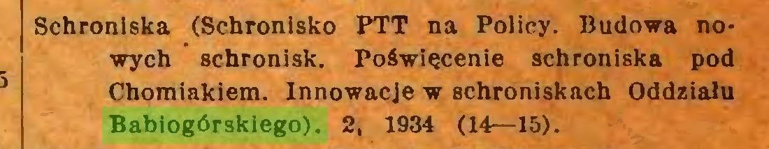 (...) Schroniska (Schronisko PTT na Policy. Budowa nowych schronisk. Poświęcenie schroniska pod Chomiakiem. Innowacje w schroniskach Oddziału Babiogórskiego). 2, 1934 (14—15)...