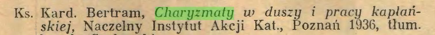 (...) Ks. Kard. Bertram, Charyzmaty w duszy i pracy kapłańskiej, Naczelny Instytut Akcji Kat., Poznań 1936, tłum...