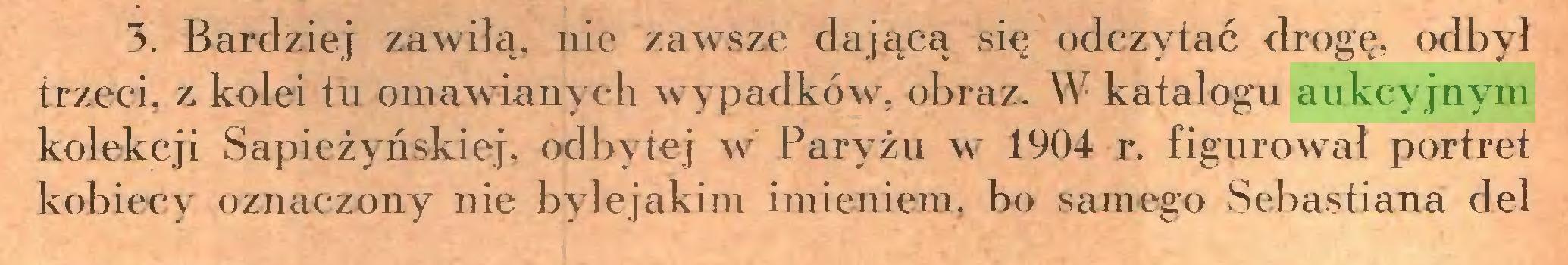 (...) 3. Bardziej zawiłą, nic zawsze dającą się odczytać drogę, <xlbył trzeci, z kolei tu omawianych wypadków, obraz. W katalogu aukcyjnym kolekcji Sapieżyńskiej. odbytej w Paryżu w 1904 r. figurował portret kobiecy oznaczony nie byle jakim imieniem, bo samego Sebastiana del...