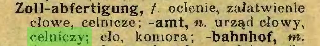 (...) Zoll-abfertigung, / oclenie, załatwienie cłowe, celnicze; -amt, «. urząd cłowy, celniczy; cło, komora; -bahnhof, nt...