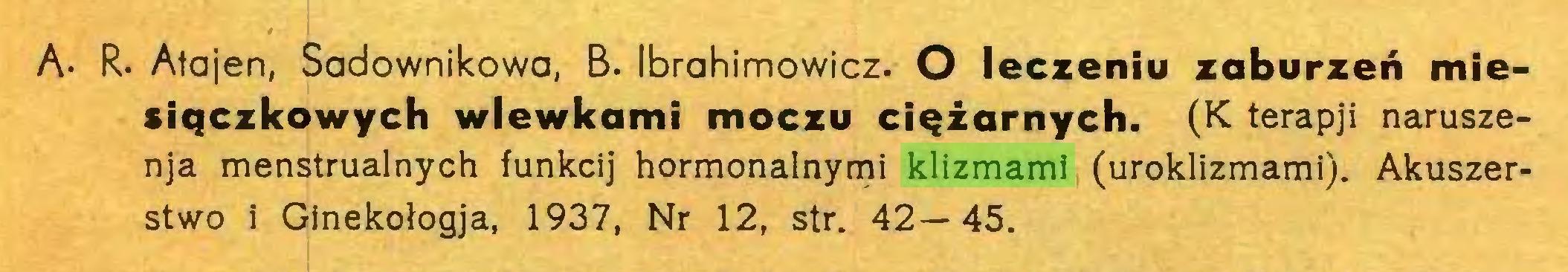 (...) A- R. Atajen, Sadownikowa, B. Ibrahimowicz. O leczeniu zaburzeń miesiączkowych wlewkami moczu ciężarnych. (K terapji naruszenja menstrualnych funkcij hormonalnymi klizmami (uroklizmami). Akuszerstwo i Ginekołogja, 1937, Nr 12, str. 42—45...