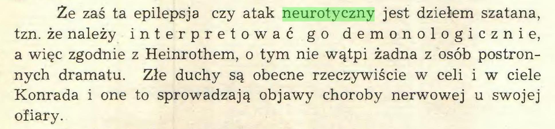 (...) Ze zaś ta epilepsja czy atak neurotyczny jest dziełem szatana, tzn. że należy interpretować go demonologicznie, a więc zgodnie z Heinrothem, o tym nie wątpi żadna z osób postronnych dramatu. Złe duchy są obecne rzeczywiście w celi i w ciele Konrada i one to sprowadzają objawy choroby nerwowej u swojej ofiary...