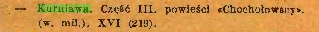 (...) — Kurniawa. Część III. powieści «Chochołowscy», (w. mil.). XVI (219)...