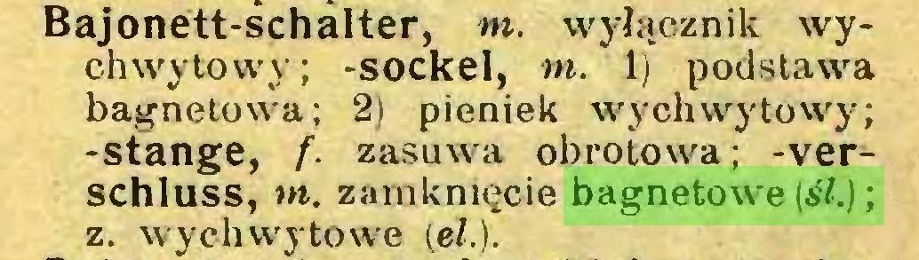(...) Bajonett-schalter, m. wyłącznik wychwytowy; -sockel, nt. 1) podstawa bagnetowa; 2) pieniek wychwytowy; -stange, f. zasuwa obrotowa; -Verschluss, m. zamknięcie bagnetowe^.); z. wychwytowe (el.)...