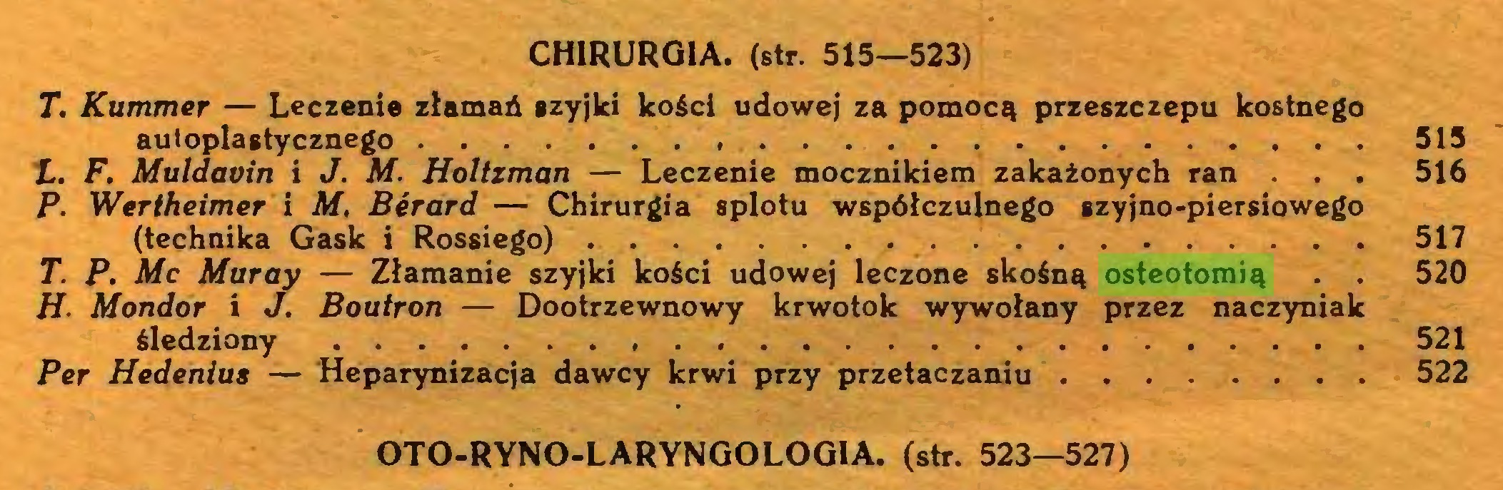 (...) CHIRURGIA, (str. 515—523) T. Kummer — Leczenie złamań szyjki kości udowej za pomocą przeszczepu kostnego autoplastycznego 515 L. F. Muldavin i J. M. Holtzman — Leczenie mocznikiem zakażonych ran . . . 516 P. Wertheimer i M, Bérard — Chirurgia splotu współczulnego szyjno-piersiowego (technika Gask i Rossiego) 517 T. P. Mc Muray — Złamanie szyjki kości udowej leczone skośną osteotomią . . 520 H■ Mondor i J, Boutron — Dootrzewnowy krwotok wywołany przez naczyniak śledziony 521 Per Hedenius — Heparynizacja dawcy krwi przy przetaczaniu 522 OTO-RYNO-LARYNGOLOGIA. (str. 523—527)...