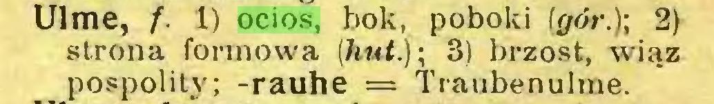 (...) Ulme, f. 1) ocios, bok, poboki (gór.); 2) strona formowa (hut); 3) brzost, wiąz pospolity; -rauhe = Traubenulme...