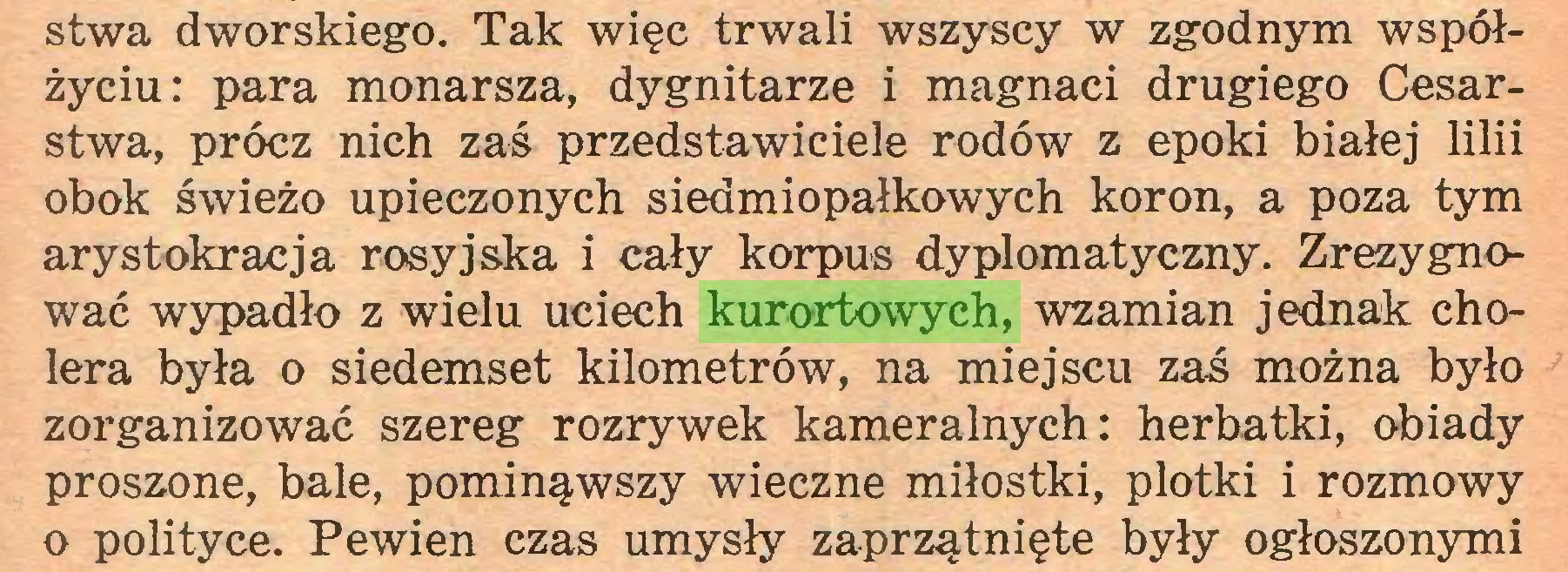 (...) stwa dworskiego. Tak więc trwali wszyscy w zgodnym współżyciu: para monarsza, dygnitarze i magnaci drugiego Cesarstwa, prócz nich zaś przedstawiciele rodów z epoki białej lilii obok świeżo upieczonych siedmiopałkowych koron, a poza tym arystokracja rosyjska i cały korpus dyplomatyczny. Zrezygnować wypadło z wielu uciech kurortowych, wzamian jednak cholera była o siedemset kilometrów, na miejscu zaś można było zorganizować szereg rozrywek kameralnych: herbatki, obiady proszone, bale, pominąwszy wieczne miłostki, plotki i rozmowy o polityce. Pewien czas umysły zaprzątnięte były ogłoszonymi...