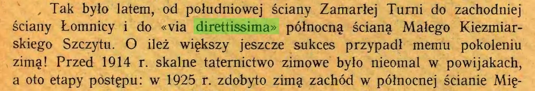 (...) , Tak było latem, od południowej ściany Zamarłej Turni do zachodniej ściany Łomnicy i do «via direttissima» północną ścianą Małego Kiezmiarskiego Szczytu. O ileż większy jeszcze sukces przypadł memu pokoleniu zimą! Przed 1914 r. skalne taternictwo zimowe było nieomal w powijakach, a oto etapy postępu: w 1925 r. zdobyto zimą zachód w północnej ścianie Mię...