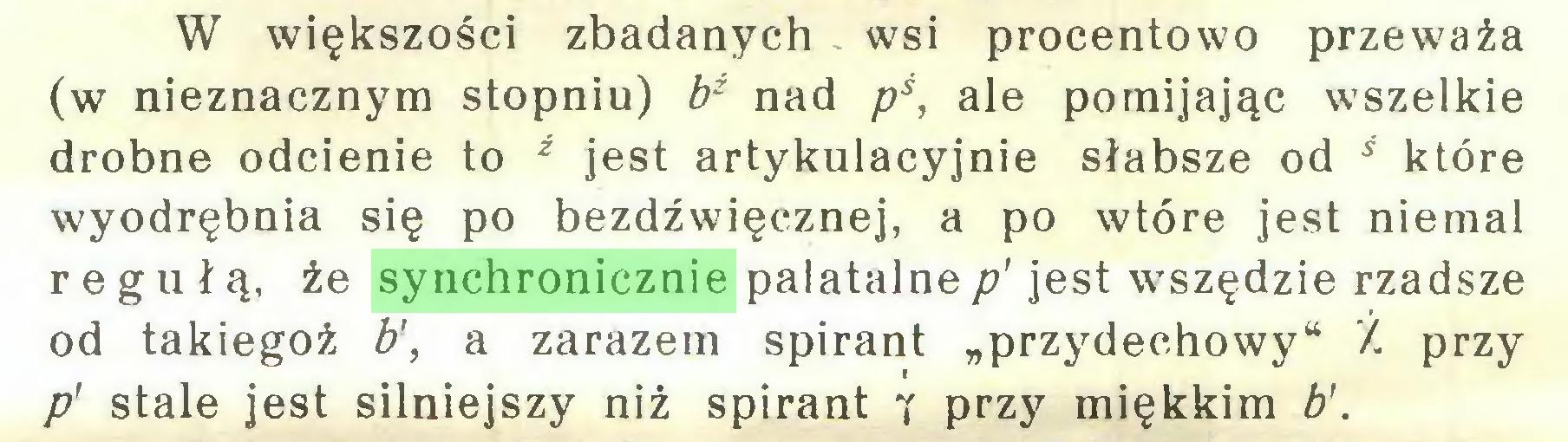 """(...) W większości zbadanych wsi procentowo przeważa (w nieznacznym stopniu) bź nad pś, ale pomijając wszelkie drobne odcienie to ż jest artykulacyjnie słabsze od ś które wyodrębnia się po bezdźwięcznej, a po wtóre jest niemal regułą, że synchronicznie palatalnep' jest wszędzie rzadsze od takiegoż b\ a zarazem spirant """"przydechowy"""" Ź przy p' stale jest silniejszy niż spirant y przy miękkim b'..."""