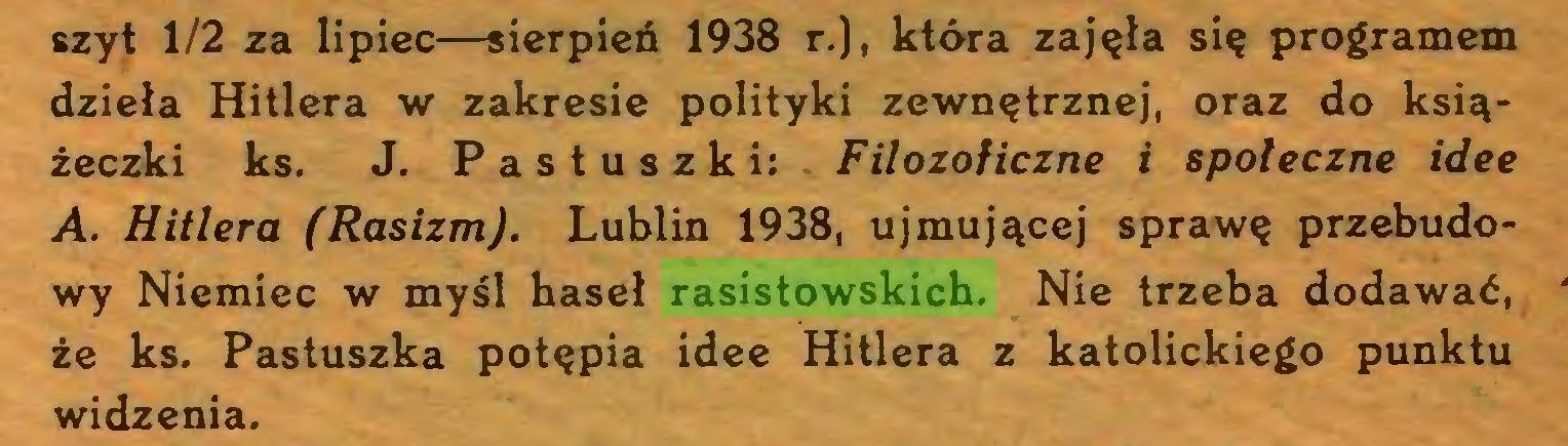 (...) szyt 1/2 za lipiec—sierpień 1938 r.), która zajęła się programem dzieła Hitlera w zakresie polityki zewnętrznej, oraz do książeczki ks. J. Pastuszki:. Filozoficzne i społeczne idee A. Hitlera (Rasizm). Lublin 1938, ujmującej sprawę przebudowy Niemiec w myśl haseł rasistowskich. Nie trzeba dodawać, że ks. Pastuszka potępia idee Hitlera z katolickiego punktu widzenia...