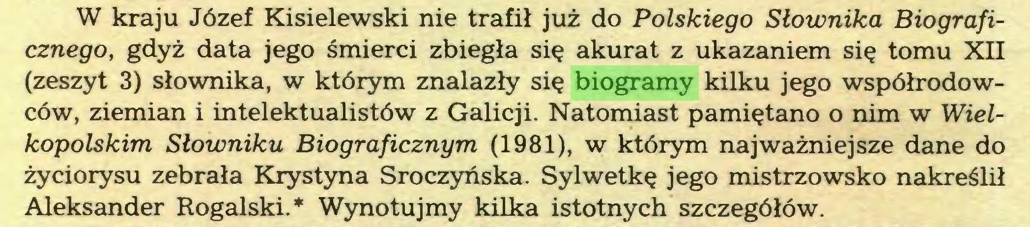 (...) W kraju Józef Kisielewski nie trafił już do Polskiego Słownika Biograficznego, gdyż data jego śmierci zbiegła się akurat z ukazaniem się tomu XII (zeszyt 3) słownika, w którym znalazły się biogramy kilku jego współrodowców, ziemian i intelektualistów z Galicji. Natomiast pamiętano o nim w Wielkopolskim Słowniku Biograficznym (1981), w którym najważniejsze dane do życiorysu zebrała Krystyna Sroczyńska. Sylwetkę jego mistrzowsko nakreślił Aleksander Rogalski.* Wynotujmy kilka istotnych szczegółów...