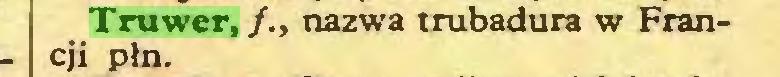 (...) Truwer, /., nazwa trubadura w Francji płn...