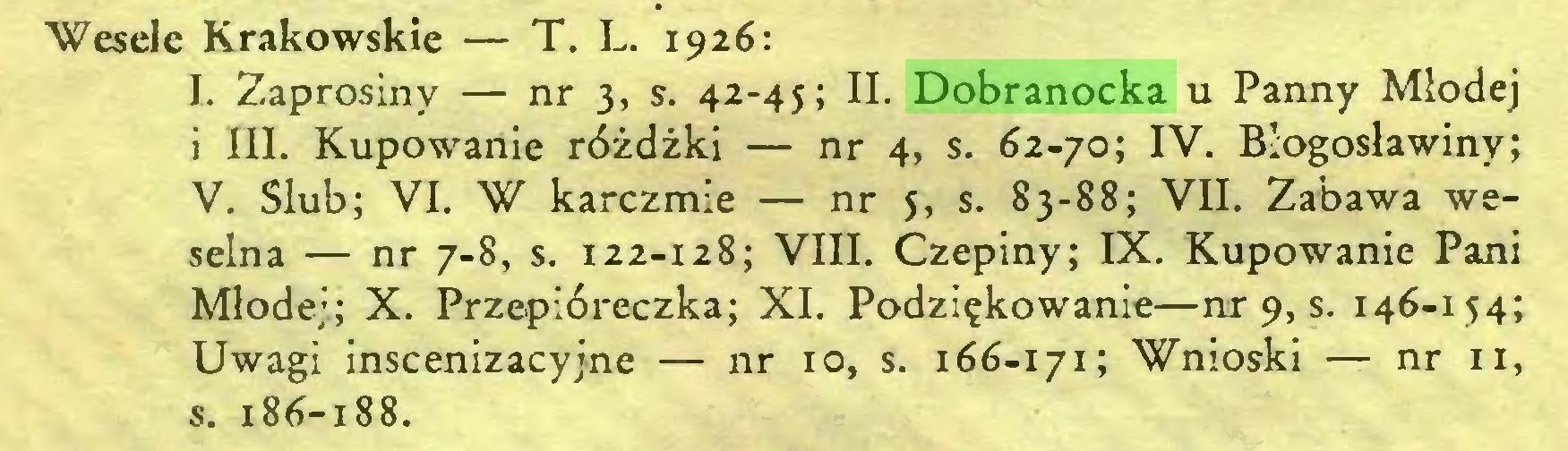 (...) Wesele Krakowskie — T. L. 1926: I. Zaprosiny — nr 3, s. 42-45; II. Dobranocka u Panny Młodej i III. Kupowanie różdżki — nr 4, s. 62-70; IV. Błogosławmy; V. Ślub; VI. W karczmie — nr 5, s. 83-88; VII. Zabawa weselna — nr 7-8, s. 122-128; VIII. Czepiny; IX. Kupowanie Pani Młodej; X. Przepióreczka; XI. Podziękowanie—nr 9, s. 146-154; Uwagi inscenizacyjne — nr 10, s. 166-171; Wnioski — nr 11, s. 186-188...