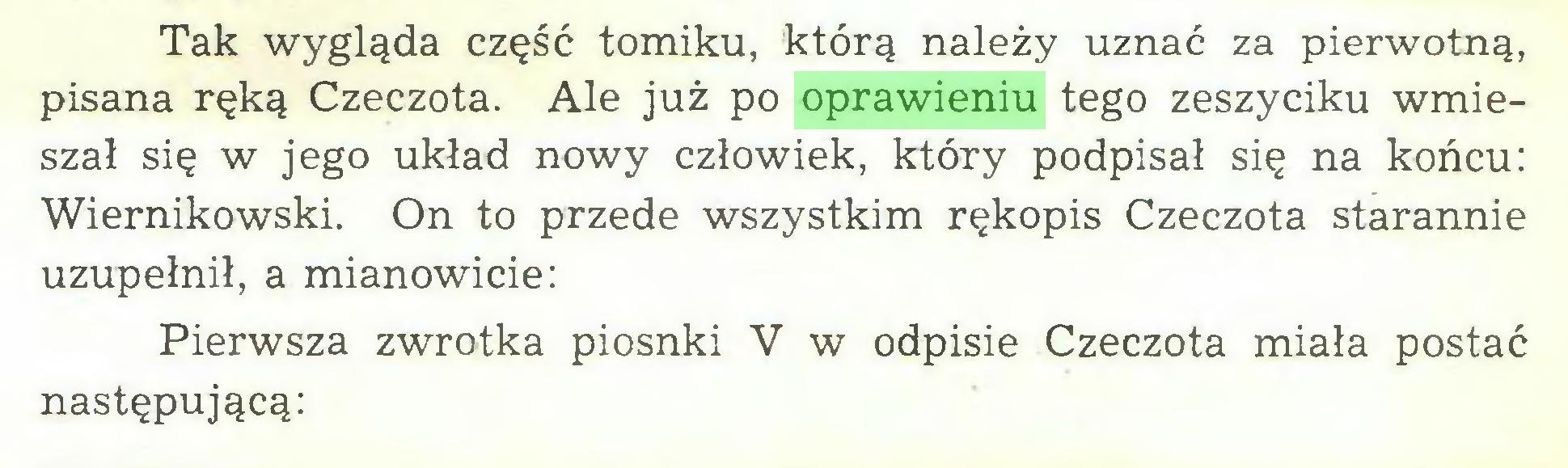 (...) Tak wygląda część tomiku, którą należy uznać za pierwotną, pisana ręką Czeczota. Ale już po oprawieniu tego zeszyciku wmieszał się w jego układ nowy człowiek, który podpisał się na końcu: Wiernikowski. On to przede wszystkim rękopis Czeczota starannie uzupełnił, a mianowicie: Pierwsza zwrotka piosnki V w odpisie Czeczota miała postać następującą:...