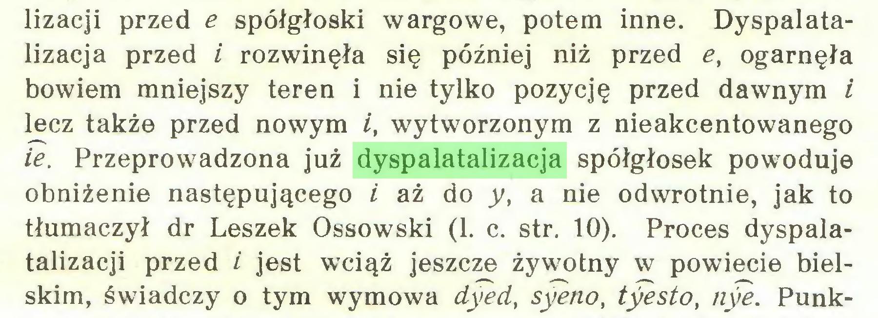 (...) lizacji przed e spółgłoski wargowe, potem inne. Dyspalatalizacja przed i rozwinęła się później niż przed et ogarnęła bowiem mniejszy teren i nie tylko pozycję przed dawnym i lecz także przed nowym /, wytworzonym z nieakcentowanego ie. Przeprowadzona już dyspalatalizacja spółgłosek powoduje obniżenie następującego i aż do y, a nie odwrotnie, jak to tłumaczył dr Leszek Ossowski (1. c. str. 10). Proces dyspalatalizacji przed i jest wciąż jeszcze żywotny w powiecie bielskim, świadczy o tym wymowa dyed, syeno, tyesto, nye. Punk...