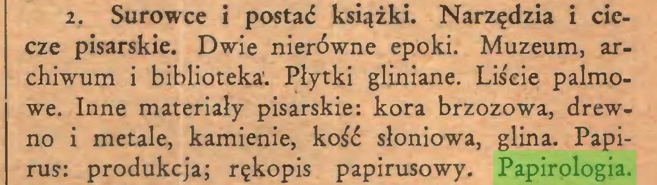 (...) 2. Surowce i postać książki. Narzędzia i ciecze pisarskie. Dwie nierówne epoki. Muzeum, archiwum i biblioteka. Płytki gliniane. Liście palmowe. Inne materiały pisarskie: kora brzozowa, drewno i metale, kamienie, kość słoniowa, glina. Papirus: produkcja; rękopis papirusowy. Papirologia...