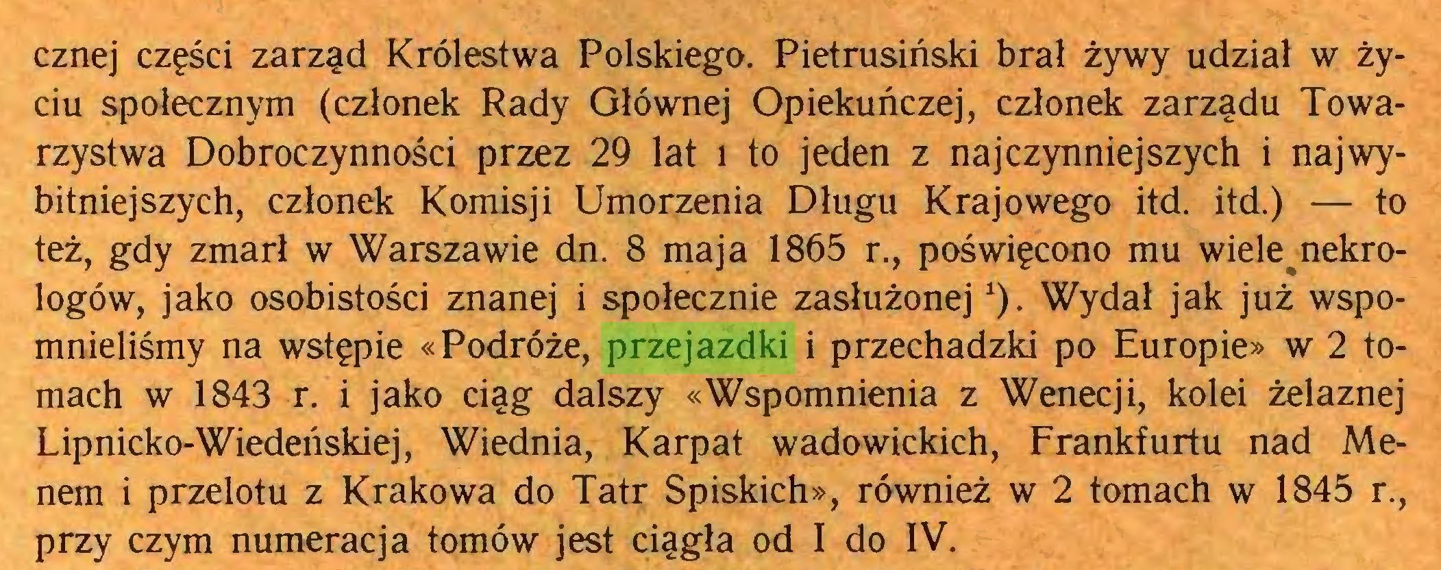 (...) cznej części zarząd Królestwa Polskiego. Pietrusiński brał żywy udział w życiu społecznym (członek Rady Głównej Opiekuńczej, członek zarządu Towarzystwa Dobroczynności przez 29 lat i to jeden z najczynniejszych i najwybitniejszych, członek Komisji Umorzenia Długu Krajowego itd. itd.) — to też, gdy zmarł w Warszawie dn. 8 maja 1865 r., poświęcono mu wiele nekrologów, jako osobistości znanej i społecznie zasłużonej*). Wydał jak już wspomnieliśmy na wstępie «Podróże, przejazdki i przechadzki po Europie» w 2 tomach w 1843 r. i jako ciąg dalszy «Wspomnienia z Wenecji, kolei żelaznej Lipnicko-Wiedeńskiej, Wiednia, Karpat wadowickich, Frankfurtu nad Menem i przelotu z Krakowa do Tatr Spiskich», również w 2 tomach w 1845 r., przy czym numeracja tomów jest ciągła od I do IV...