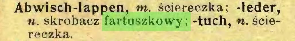 (...) Abwisch-lappen, m. ściereczka; -leder, n. skrobacz fartuszkowy; -tuch, n. ściereczka...