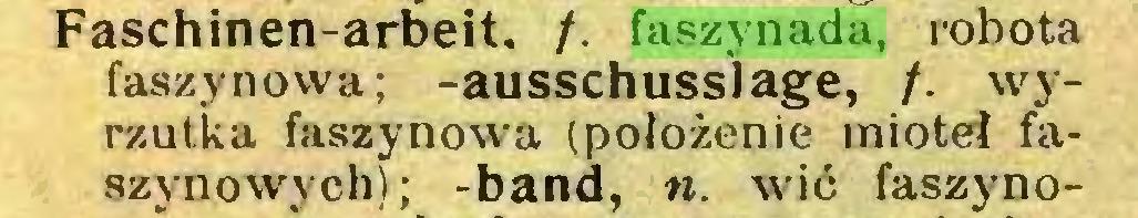 (...) Faschinen-arbeit. /. faszynada, robota faszynowa; -ausschusslage, /. wyrzutka faszynowa (położenie mioteł faszynowych); -band, n. wić faszyno...