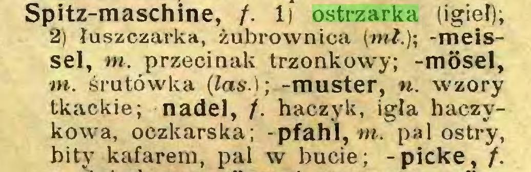 (...) Spitz-maschine, /. 1) ostrzarka (igieł); 2) luszczarka, żubrownica (ml.); -meissel, to. przecinak trzonkowy; -mösel, in. śrutówka (las.); -muster, «. wzory tkackie; nadel, /. haczyk, igła haczykowa, oczkarska; -pfähl, ni. pal ostry, bity kafarem, pal w bucie; -picke, /...
