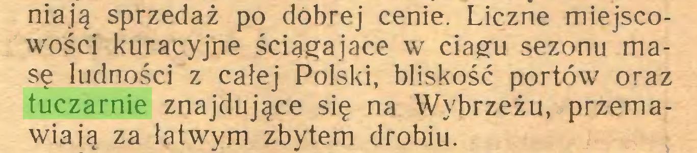 (...) niają sprzedaż po dobrej cenie. Liczne miejscowości kuracyjne ściągające w ciągu sezonu masę ludności z całej Polski, bliskość portów oraz tuczarnie znajdujące się na Wybrzeżu, przemawiają za łatwym zbytem drobiu...