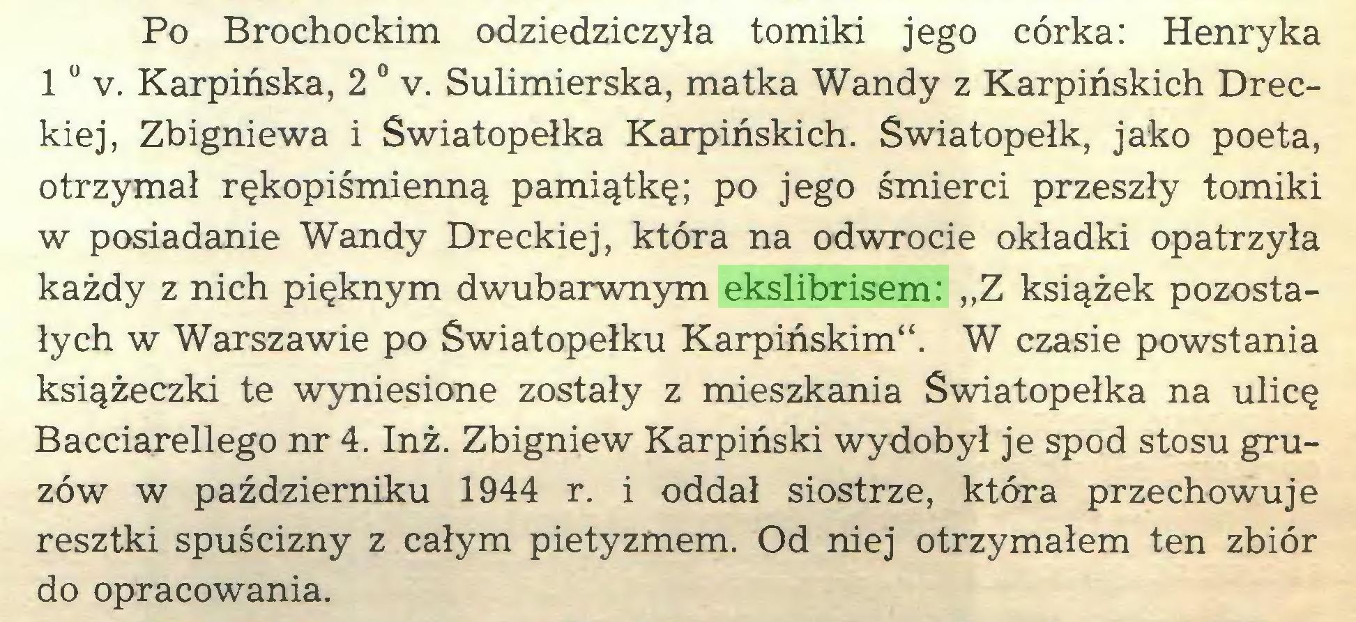 """(...) Po Brochockim odziedziczyła tomiki jego córka: Henryka 10 v. Karpińska, 2 0 v. Sulimierska, matka Wandy z Karpińskich Dreckiej, Zbigniewa i Swiatopełka Karpińskich. Swiatopełk, jako poeta, otrzymał rękopiśmienną pamiątkę; po jego śmierci przeszły tomiki w posiadanie Wandy Dreckiej, która na odwrocie okładki opatrzyła każdy z nich pięknym dwubarwnym ekslibrisem: """"Z książek pozostałych w Warszawie po Swiatopełku Karpińskim"""". W czasie powstania książeczki te wyniesione zostały z mieszkania Swiatopełka na ulicę Bacciarellego nr 4. Inż. Zbigniew Karpiński wydobył je spod stosu gruzów w październiku 1944 r. i oddał siostrze, która przechowuje resztki spuścizny z całym pietyzmem. Od niej otrzymałem ten zbiór do opracowania..."""
