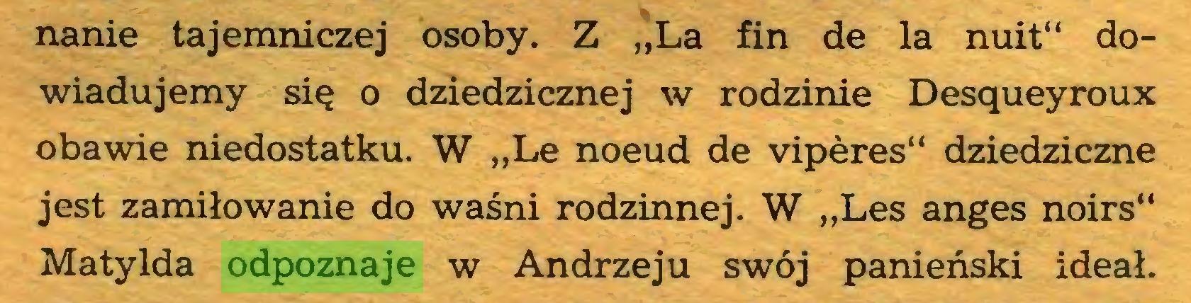 """(...) nanie tajemniczej osoby. Z """"La fin de la nuit"""" dowiadujemy się o dziedzicznej w rodzinie Desqueyroux obawie niedostatku. W """"Le noeud de vipères"""" dziedziczne jest zamiłowanie do waśni rodzinnej. W """"Les anges noirs"""" Matylda odpoznaje w Andrzeju swój panieński ideał..."""