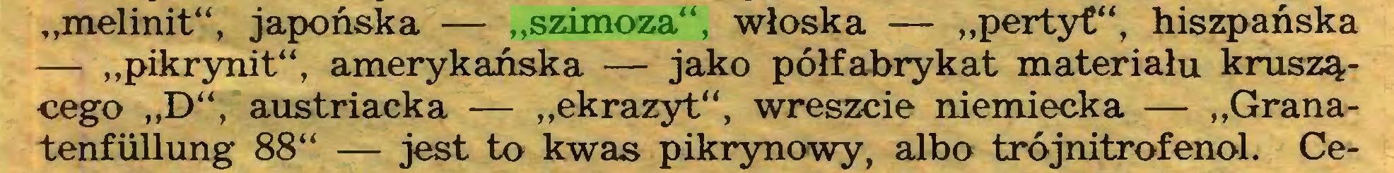 """(...) """"melinit"""", japońska — """"szimoza"""", włoska — """"pertyf"""", hiszpańska — """"pikrynit"""", amerykańska — jako półfabrykat materiału kruszącego """"D"""", austriacka — """"ekrazyt"""", wreszcie niemiecka — """"Granatenfiillung 88"""" — jest to kwas pikrynowy, albo trójnitrofenol. Ce..."""