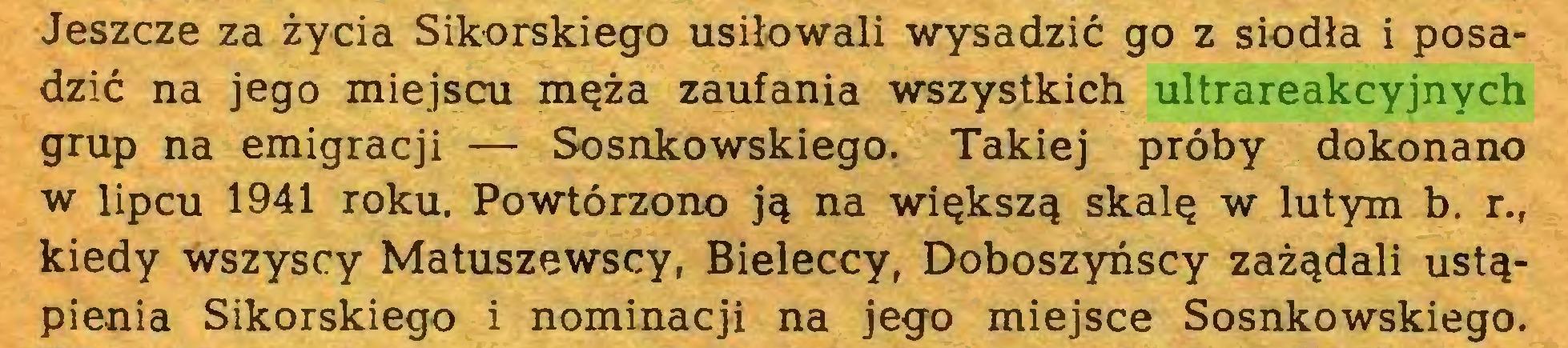 (...) Jeszcze za życia Sikorskiego usiłowali wysadzić go z siodła i posadzić na jego miejscu męża zaufania wszystkich ultrareakcyjnych grup na emigracji — Sosnkowskiego. Takiej próby dokonano w lipcu 1941 roku. Powtórzono ją na większą skalę w lutym b. r., kiedy wszyscy Matuszewscy, Bieleccy, Doboszyńscy zażądali ustąpienia Sikorskiego i nominacji na jego miejsce Sosnkowskiego...