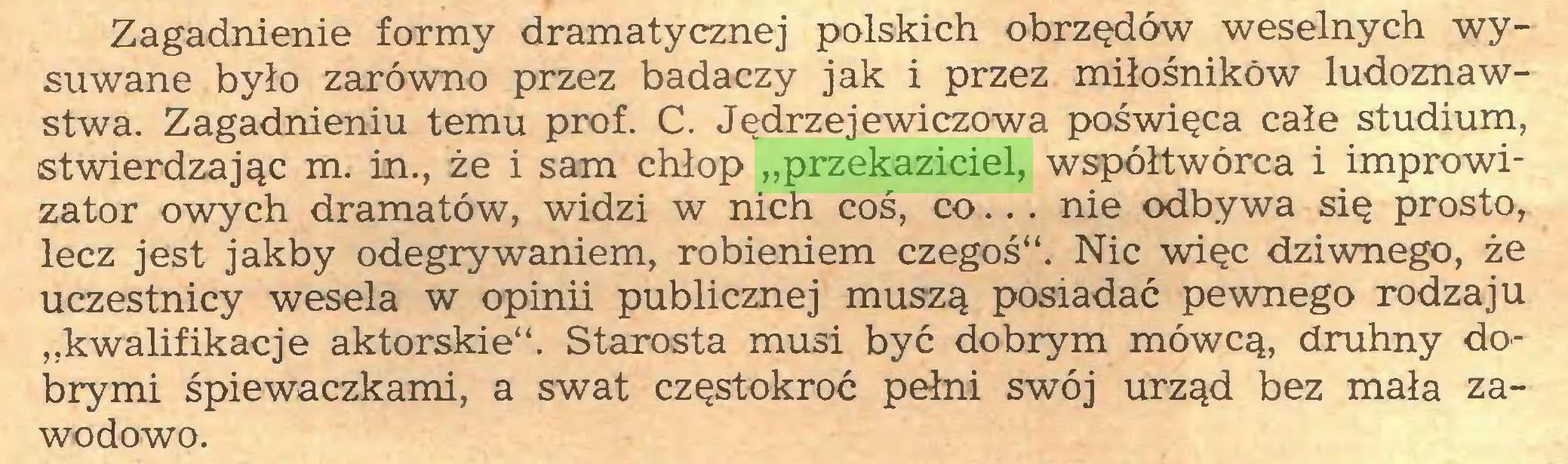 """(...) Zagadnienie formy dramatycznej polskich obrzędów weselnych wysuwane było zarówno przez badaczy jak i przez miłośników ludoznawstwa. Zagadnieniu temu prof. C. Jędrzej ewiczowa poświęca całe studium, stwierdzając m. in., że i sam chłop """"przekaziciel, współtwórca i improwizator owych dramatów, widzi w nich coś, co.. . nie odbywa się prosto, lecz jest jakby odegrywaniem, robieniem czegoś"""". Nic więc dziwnego, że uczestnicy wesela w opinii publicznej muszą posiadać pewnego rodzaju """"kwalifikacje aktorskie"""". Starosta musi być dobrym mówcą, druhny dobrymi śpiewaczkami, a swat częstokroć pełni swój urząd bez mała zawodowo..."""