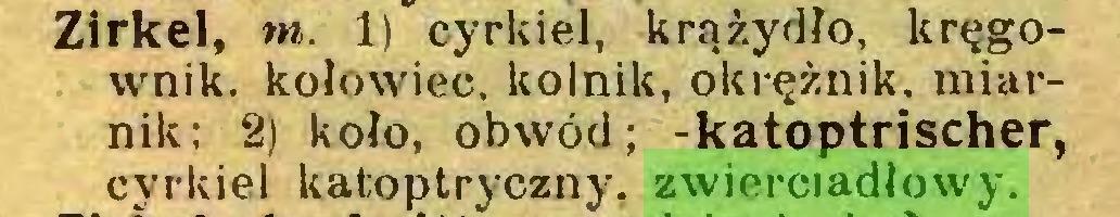 (...) Zirkel, m. 1) cyrkiel, krążydło, kręgownik. kołowiec, kolnik, okrężnik. miarnik; 2) koło, obwód; -katoptrischer, cyrkiel katoptryczny. zwierciadłowy...