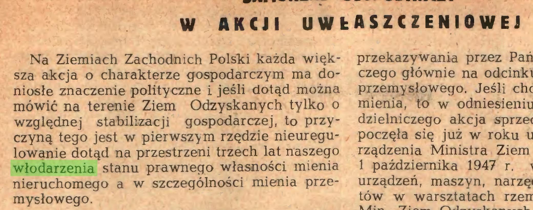 (...) W AKCJI UWŁASZCZENIOWEJ Na Ziemiach Zachodnich Polski każda większa akcja o charakterze gospodarczym ma doniosłe znaczenie polityczne i jeśli dotąd można mówić na terenie Ziem Odzyskanych tylko o względnej stabilizacji gospodarczej, to przyczyną tego jest w pierwszym rzędzie nieuregulowanie dotąd na przestrzeni trzech lat naszego włodarzenia stanu prawnego własności mienia nieruchomego a w szczególności mienia przemysłowego...