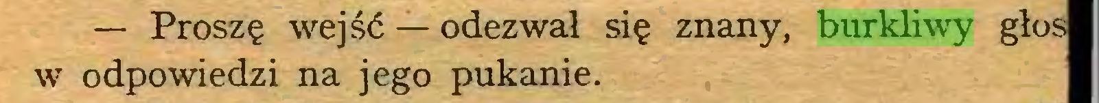 (...) — Proszę wejść — odezwał się znany, burkliwy głos w odpowiedzi na jego pukanie...