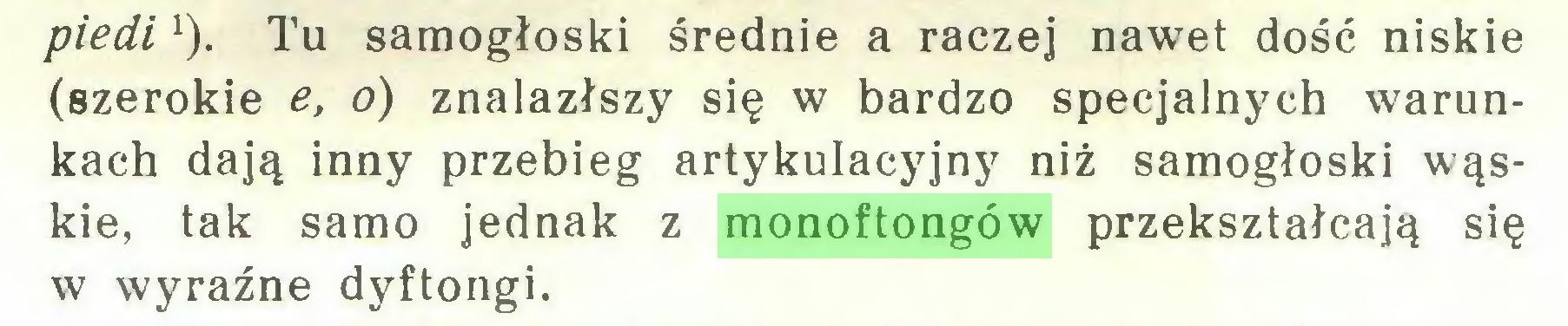 (...) piedi1). Tu samogłoski średnie a raczej nawet dość niskie (szerokie e, o) znalazłszy się w bardzo specjalnych warunkach dają inny przebieg artykulacyjny niż samogłoski wąskie, tak samo jednak z monoftongów przekształcają się w wyraźne dyftongi...