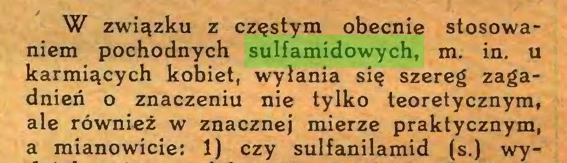(...) W związku z częstym obecnie stosowaniem pochodnych sulfamidowych, m. in. u karmiących kobiet, wylania się szereg zagadnień o znaczeniu nie tylko teoretycznym, ale również w znacznej mierze praktycznym, a mianowicie: 1) czy sulfanilamid (s.) wy...