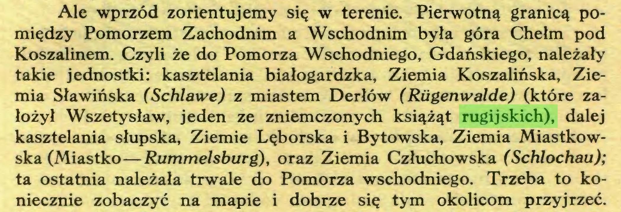 (...) Ale wprzód zorientujemy się w terenie. Pierwotną granicą pomiędzy Pomorzem Zachodnim a Wschodnim była góra Chełm pod Koszalinem. Czyli że do Pomorza Wschodniego, Gdańskiego, należały takie jednostki: kasztelania białogardzka, Ziemia Koszalińska, Ziemia Sławińska (Schlawe) z miastem Derłów (Riigenwalde) (które założył Wszetysław, jeden ze zniemczonych książąt rugijskich), dalej kasztelania słupska, Ziemie Lęborska i Bytowska, Ziemia Miastkowska (Miastko—Rummelsburg), oraz Ziemia Człuchowska (Schlochau); ta ostatnia należała trwale do Pomorza wschodniego. Trzeba to koniecznie zobaczyć na mapie i dobrze się tym okolicom przyjrzeć...