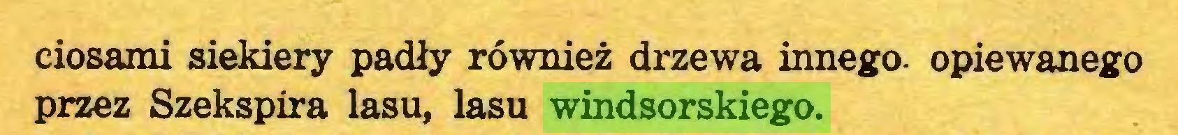 (...) ciosami siekiery padły również drzewa innego- opiewanego przez Szekspira lasu, lasu windsorskiego...