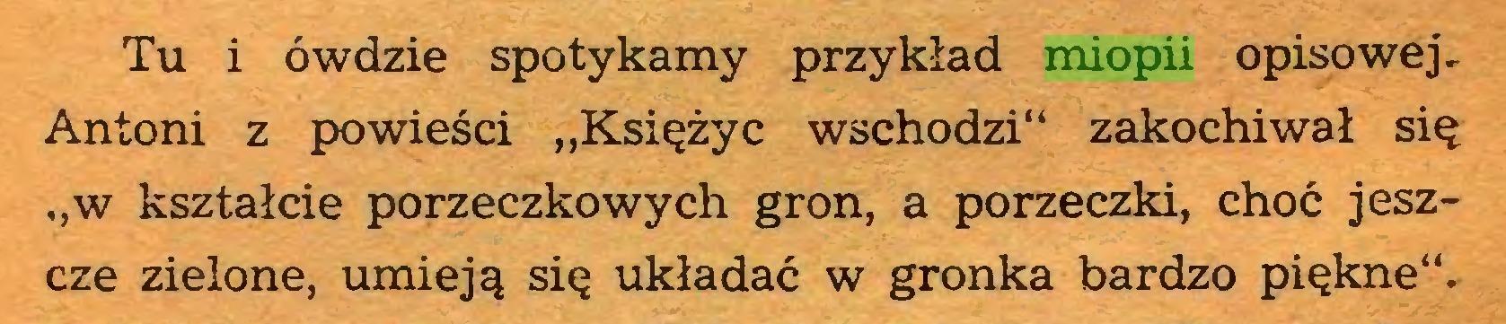 """(...) Tu i ówdzie spotykamy przykład miopii opisowej, Antoni z powieści """"Księżyc wschodzi"""" zakochiwał się """"w kształcie porzeczkowych gron, a porzeczki, choć jeszcze zielone, umieją się układać w gronka bardzo piękne""""..."""