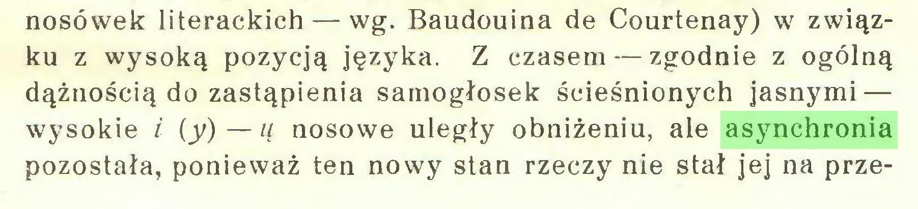 (...) nosówek literackich — wg. Baudouina de Courtenay) w związku z wysoką pozycją języka. Z czasem — zgodnie z ogólną dążnością do zastąpienia samogłosek ścieśnionych jasnymi — wysokie i (y) — u nosowe uległy obniżeniu, ale asynchronia pozostała, ponieważ ten nowy stan rzeczy nie stał jej na prze...
